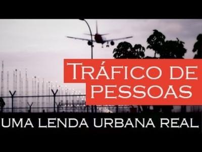 Tráfico de Pessoas Uma Lenda Urbana Real